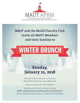Winter Brunch for all MAUT members and their families, Sunday, January 21, 2018, 10 am to 2 pm, 3459 McTavish St; RSVP by January 8, 2018 to membership.maut@mcgill.a with number of adults and children